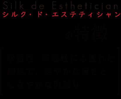 シルク・ド・エステティシャンの特徴[吸湿性・保温性にも優れた繊維で、軽やかな薄さと しなやかな肌触り]